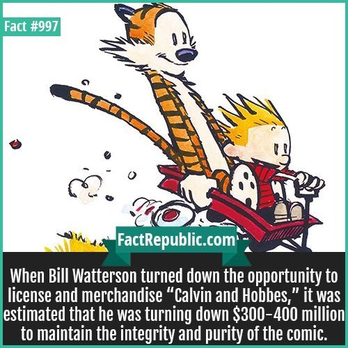 """Cartoon - Fact #997 FactRepublic.com When Bill Watterson turned down the opportunity to license and merchandise """"Calvin and Hobbes,"""" it was estimated that he was turning down $300-400 million to maintain the integrity and purity of the comic. 11"""