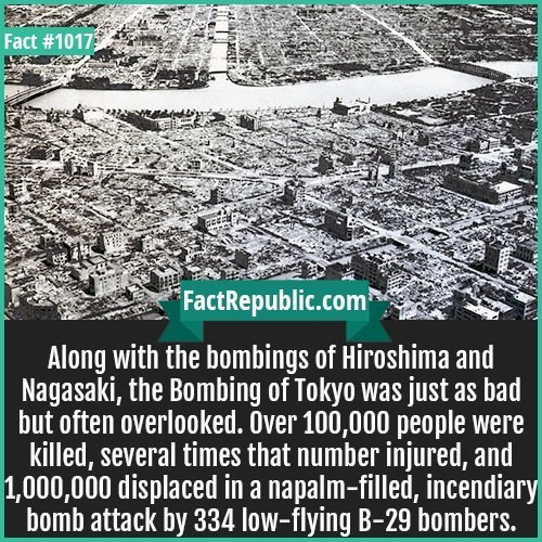 Text - Fact #1017 FactRepublic.com Along with the bombings of Hiroshima an Nagasaki, the Bombing of Tokyo was just as bad but often overlooked. Over 100,000 people were killed, several times that number injured, and 1,000,000 displaced in a napalm-filled, incendiary bomb attack by 334 low-flying B-29 bombers.