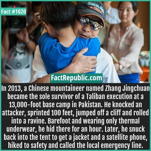 Text - Fact #1020 FactRepublic.com In 2013, a Chinese mountaineer named Zhang Jingchuan became the sole survivor of a Taliban execution at a 13,000-foot base camp in Pakistan. He knocked an attacker, sprinted 100 feet, jumped off a cliff and rolled into a ravine. Barefoot and wearing only thermal underwear, he hid there for an hour. Later, he snuck back into the tent to get a jacket and a satellite phone, hiked to safety and called the local emergency line.