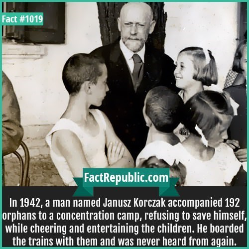People - Fact #1019 FactRepublic.com In 1942, a man named Janusz Korczak accompanied 192 orphans to a concentration camp, refusing to save himself, while cheering and entertaining the children. He boarded the trains with them and was never heard from again.