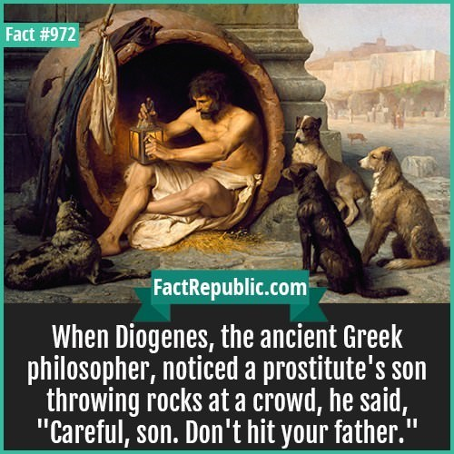 """Adaptation - Fact #972 FactRepublic.com When Diogenes, the ancient Greek philosopher, noticed a prostitute's son throwing rocks at a crowd, he said, """"Careful, son. Don't hit your father. II"""