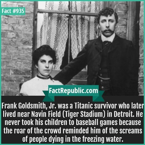 Text - Fact #935 FactRepublic.com Frank Goldsmith, Jr. was a Titanic survivor who later lived near Navin Field (Tiger Stadium) in Detroit. He never took his children to baseball games because | the roar of the crowd reminded him of the screams of people dying in the freezing