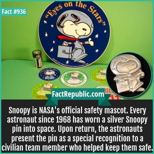 Competition event - the on Fact #936 yes FactRepublic.com OL Snoopy is NASA's official safety mascot. Every astronaut since 1968 has worn a silver Snoopy pin into space. Upon return, the astronauts present the pin as a special recognition to a civilian team member who helped keep them safe. Stars