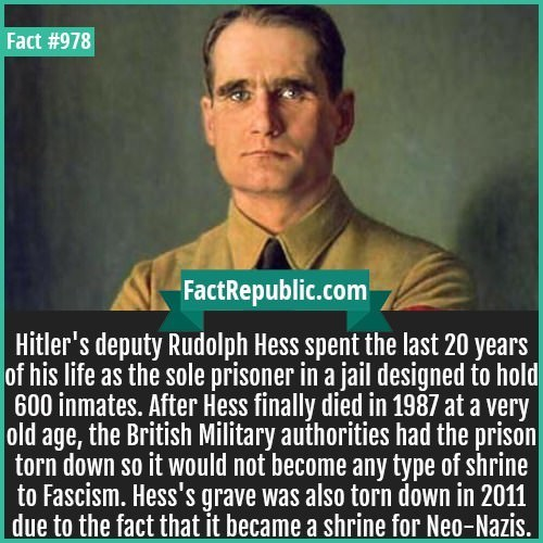 Text - Fact #978 FactRepublic.com Hitler's deputy Rudolph Hess spent the last 20 years of his life as the sole prisoner in a jail designed to hold 600 inmates. After Hess finally died in 1987 at a very British Military authorities had the prison torn down so it would not become any type of shrine to Fascism. Hess's grave was also torn down in 2011 due to the fact that it became a shrine for Neo-Nazis.