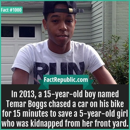 Cool - Fact #1000 RIN FactRepublic.com In 2013, a 15-year-old boy named Temar Boggs chased a car on his bike for 15 minutes to save a 5-year-old girl who was kidnapped from her front yard.