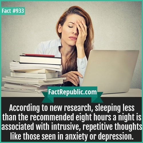 Face - Fact #933 FactRepublic.com According to new research, sleeping less than the recommended eight hours a night is associated with intrusive, repetitive thoughts like those seen in anxiety or depression.