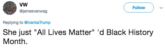 "Text - Follow @jamesvanwag Replying to @lvankaTrump She just ""All Lives Matter"" 'd Black History Month"