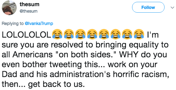 """Text - thesum Follow @thesum Replying to@lvankaTrump aeese LOLOLOLOL eI'm sure you are resolved to bringing equality to all Americans """"on both sides."""" WHY do you even bother tweeting this... work on your Dad and his administration's horrific racism, then... get back to us."""