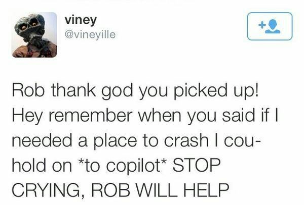 Text - viney @vineyille Rob thank god you picked up! Hey remember when you said if needed a place to crash I cou- hold on *to copilot* STOP CRYING, ROB WILL HELP
