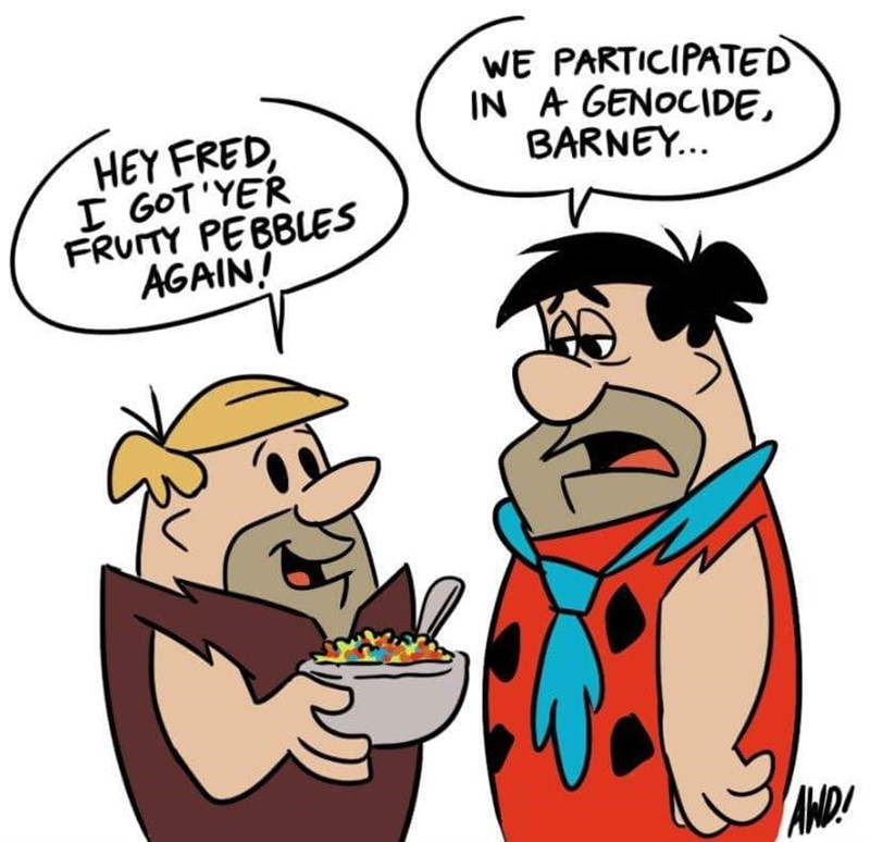 Cartoon - WE PARTICIPATED IN A GENOCIDE BARNEY... HEY FRED I GOT'YER FRUITY PEBBLES AGAIN! AND