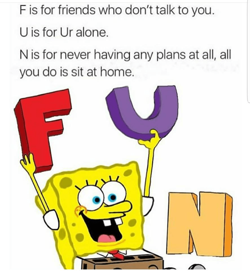 Cartoon - F is for friends who don't talk to you. U is for Ur alone. N is for never having any plans at all, all you do is sit at home.