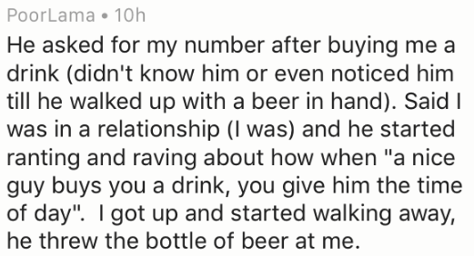 """Text - PoorLama 10h He asked for my number after buying me a drink (didn't know him or even noticed him till he walked up with a beer in hand). Said I was in a relationship (I was) and he started ranting and raving about how when """"a nice guy buys you a drink, you give him the time of day"""". I got up and started walking away, he threw the bottle of beer at me."""