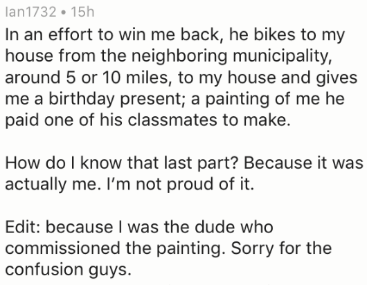 Text - lan1732 15h In an effort to win me back, he bikes to my house from the neighboring municipality, around 5 or 10 miles, to my house and gives me a birthday present; a painting of me he paid one of his classmates to make. How do I know that last part? Because it was actually me. I'm not proud of it. Edit: because I was the dude who commissioned the painting. Sorry for the confusion guys.