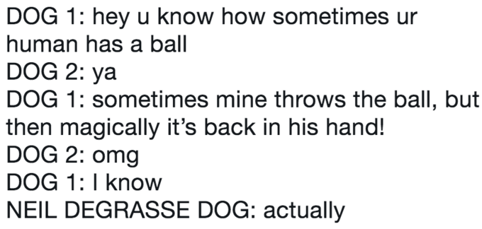 twitter post about Neil deGrasse Tyson DOG 1: hey u know how sometimes ur human has a ball DOG 2: ya DOG 1: sometimes mine throws the ball, but then magically it's back in his hand! DOG 2: omg DOG 1: I know NEIL DEGRASSE DOG: actually