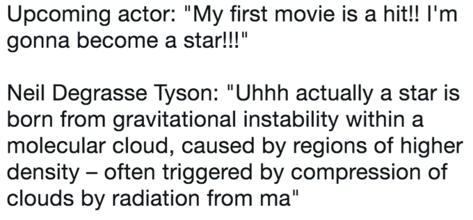 "twitter post about Neil deGrasse Tyson Upcoming actor: ""My first movie is a hit!! I'm gonna become a star!!!"" Neil Degrasse Tyson: ""Uhhh actually a star is born from gravitational instability within molecular cloud, caused by regions of higher density often triggered by compression of clouds by radiation from ma"""
