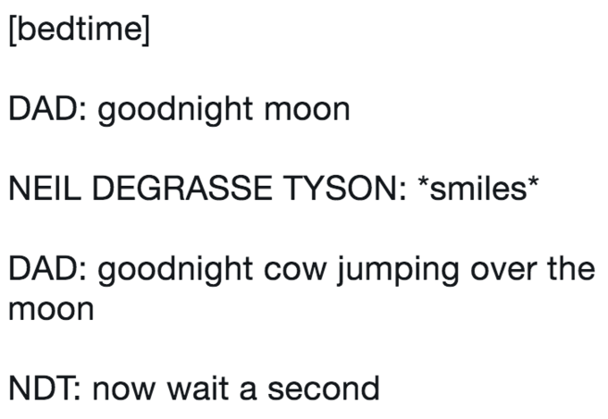 twitter post about Neil deGrasse Tyson DAD: goodnight moon NEIL DEGRASSE TYSON: *smiles* DAD: goodnight cow jumping over the moon NDT: now wait a second