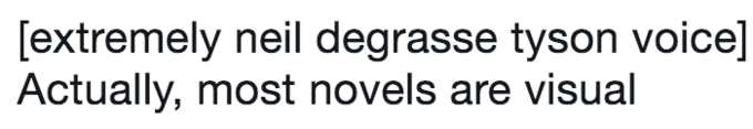 twitter post about Neil deGrasse Tyson [extremely neil degrasse tyson voice] Actually, most novels are visual