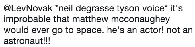 twitter post about Neil deGrasse Tyson *neil degrasse tyson voice* it's improbable that matthew mcconaughey would ever go to space. he's an actor! not an astronaut!!!