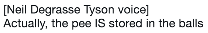 twitter post about Neil deGrasse Tyson [Neil Degrasse Tyson voice] Actually, the pee IS stored in the balls
