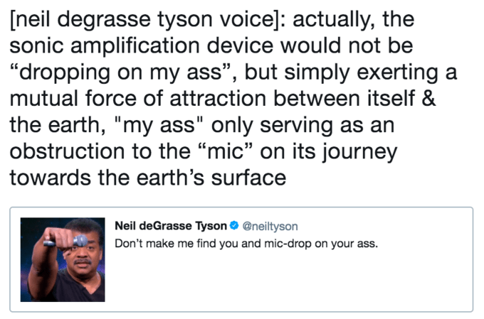 "twitter post about Neil deGrasse Tyson [neil degrasse tyson voice]: actually, the sonic amplification device would not be ""dropping on my ass"", but simply exerting mutual force of attraction between itself & the earth, ""my ass"" only serving as an obstruction to the ""mic"" on its journey towards the earth's surface Neil deGrasse Tyson @neiltyson Don't make me find you and mic-drop on your ass."
