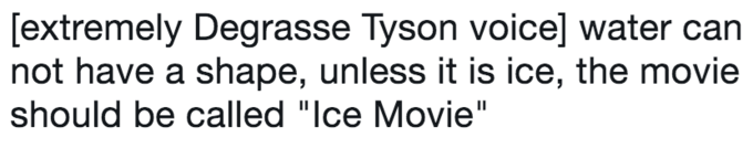 "twitter post about Neil deGrasse Tyson [extremely Degrasse Tyson voice] water not have a shape, unless it is ice, the movie |should be called ""Ice Movie"""