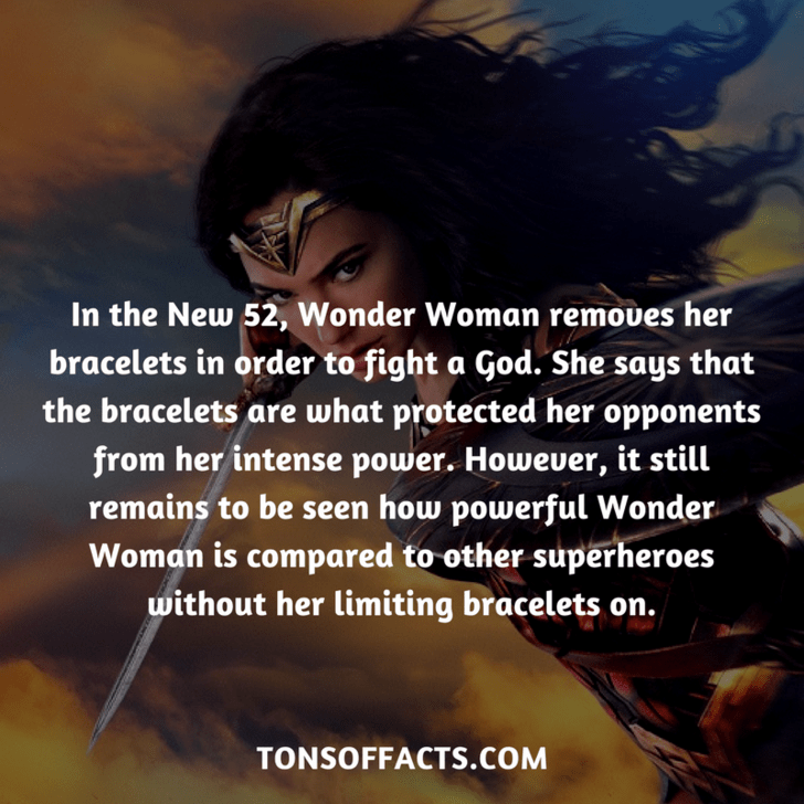 Text - In the New 52, Wonder Woman removes her bracelets in order to fight a God. She says that the bracelets are what protected her opponents from her intense power. However, it still remains to be seen how powerful Wonder Woman is compared to other superheroes without her limiting bracelets on. TONSOFFACTS.COM