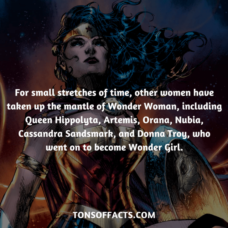 Text - For small stretches of time, other women haue taken up the mantle of Wonder Woman, including Queen Hippolyta, Artemis, Orana, Nubia, Cassandra Sandsmark, and Donna Troy, who went on to become Wonder Girl. TONSOFFACTS.COM