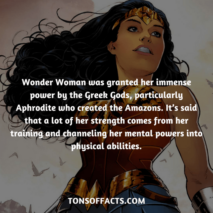 Text - Wonder Woman was granted her immense power by the Greek Gods, particularly Aphrodite who created the Amazons. It's said that a lot of her strength comes from her training and channeling her mental powers into physical abilities. TONSOFFACTS.cOM