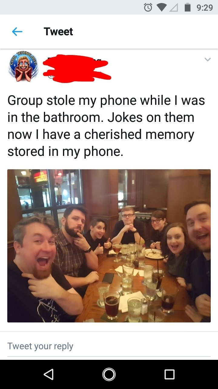 wholesome meme - Text - 9:29 Tweet TECHNO Group stole my phone while I was in the bathroom. Jokes on them now I have a cherished memory stored in my phone. Tweet your reply V