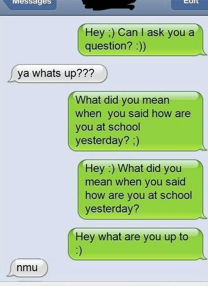 Text - Hey ) Can I ask you a question?:)) ya whats up??? What did you mean when you said how are you at school yesterday? ;) Hey :) What did you mean when you said how are you at school yesterday? Hey what are you up to :) nmu