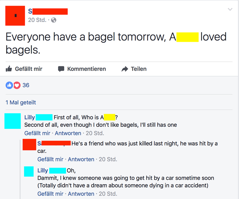 Text - 20 Std.. Everyone have a bagel tomorrow, A bagels. loved Kommentieren Gefällt mir Teilen 36 1 Mal geteilt Lilly Second of all, even though I don't like bagels, I'll still has one First of all, Who is A ? Gefällt mir Antworten 20 Std. IHe's a friend who was just killed last night, he was hit by a car. Gefällt mir Antworten 20 Std Lilly Dammit, I knew someone was going to get hit by a car sometime soon (Totally didn't have a dream about someone dying in a car accident) Gefällt mir Antworten