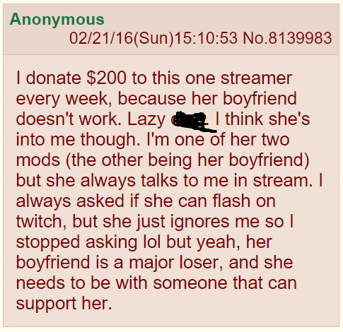 Text - Anonymous 02/21/16(Sun)15:10:53 No.8139983 I donate $200 to this one streamer every week, because her boyfriend doesn't work. Lazy into me though. I'm one of her two mods (the other being her boyfriend) but she always talks to me in stream. I always asked if she can flash on twitch, but she just ignores me so l stopped asking lol but yeah, her boyfriend is a major loser, and she needs to be with someone that can I think she's support her.