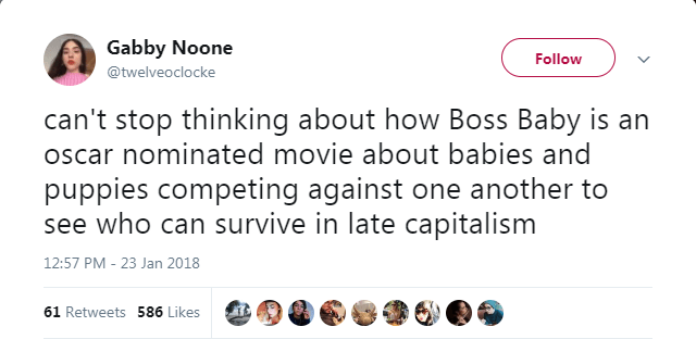 Text - Gabby Noone Follow @twelveoclocke can't stop thinking about how Boss Baby is an oscar nominated movie about babies and puppies competing against one another to see who can survive in late capitalism 12:57 PM 23 Jan 2018 61 Retweets 586 Likes