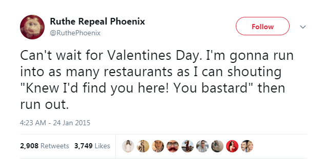 "Text - Ruthe Repeal Phoenix Follow @RuthePhoenix Can't wait for Valentines Day. I'm gonna run into as many restaurants as I can shouting ""Knew I'd find you here! You bastard"" then run out. 4:23 AM 24 Jan 2015 2,908 Retweets 3,749 Likes"