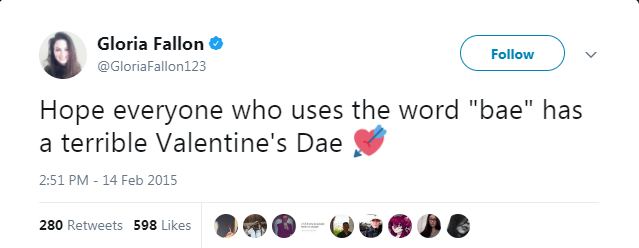 "Text - Gloria Fallon Follow @GloriaFallon123 Hope everyone who uses the word ""bae"" has a terrible Valentine's Dae 2:51 PM - 14 Feb 2015 280 Retweets 598 Likes"