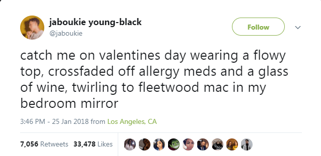Text - jaboukie young-black @jaboukie Follow catch me on valentines day wearing a flowy top, crossfaded off allergy meds and a glass of wine, twirling to fleetwood mac in my bedroom mirror 3:46 PM -25 Jan 2018 from Los Angeles, CA 7,056 Retweets 33,478 Likes