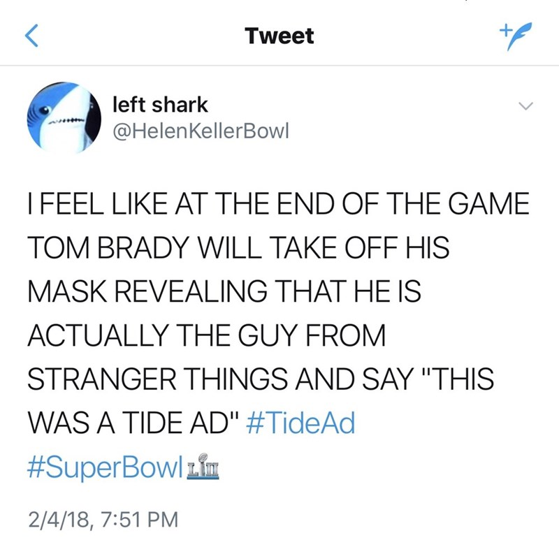 "Text - Tweet left shark @HelenKellerBowl IFEEL LIKE AT THE END OF THE GAME TOM BRADY WILL TAKE OFF HIS MASK REVEALING THAT HE IS ACTUALLY THE GUY FROM STRANGER THINGS AND SAY ""THIS WAS A TIDE AD"" #TideAd #SuperBowl 2/4/18, 7:51 PM"