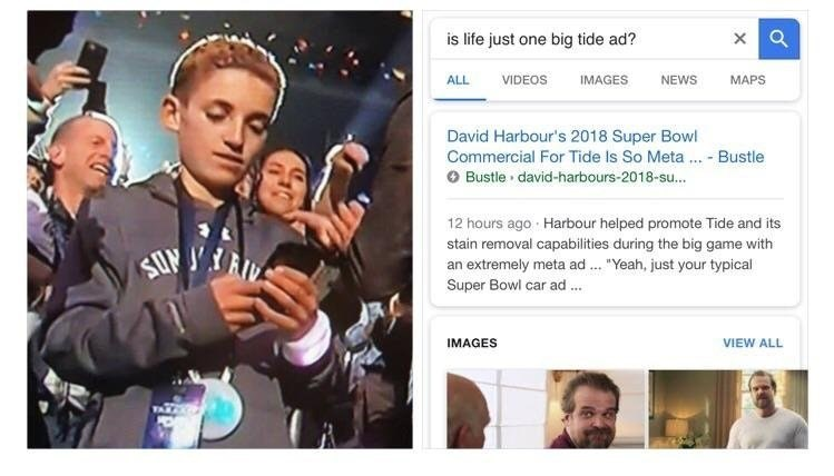 "Product - is life just one big tide ad? VIDEOS NEWS MAPS ALL IMAGES David Harbour's 2018 Super Bowl Commercial For Tide Is So Meta Bustle Bustle david-harbours-2018-su... 12 hours ago Harbour helped promote Tide and its stain removal capabilities during the big game with א Ji an extremely meta ad Super Bowl car ad .. ""Yeah, just your typical IMAGES VIEW ALL"