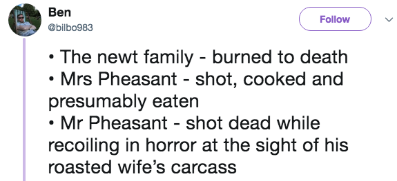 Text - Ben Follow @bilbo983 The newt family burned to death Mrs Pheasant - shot, cooked and presumably eaten Mr Pheasant - shot dead while recoiling in horror at the sight of his roasted wife's carcass