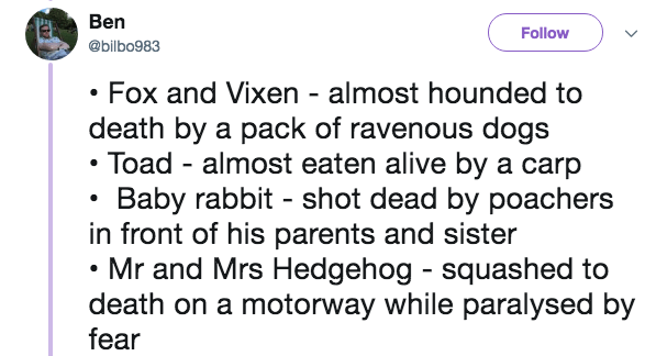 Text - Ben Follow @bilbo983 Fox and Vixen - almost hounded to death by a pack of ravenous dogs Toad almost eaten alive by a carp Baby rabbit shot dead by poachers in front of his parents and sister Mr and Mrs Hedgehog squashed to death on a motorway while paralysed by fear