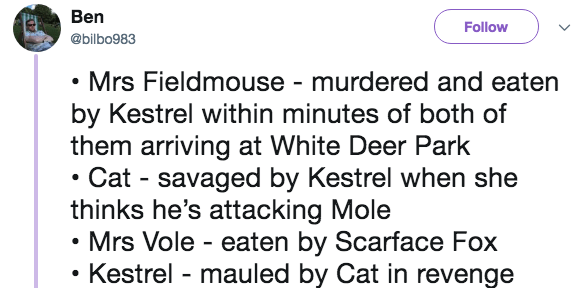 Text - Ben Follow @bilbo983 Mrs Fieldmouse - murdered and eaten by Kestrel within minutes of both of them arriving at White Deer Park Cat savaged by Kestrel when she thinks he's attacking Mole Mrs Vole eaten by Scarface Fox Kestrel - mauled by Cat in revenge