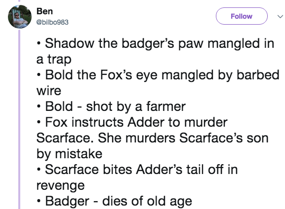 Text - Ben Follow @bilbo983 Shadow the badger's paw mangled in a trap Bold the Fox's eye mangled by barbed wire Bold shot by a farmer Fox instructs Adder to murder Scarface. She murders Scarface's son by mistake Scarface bites Adder's tail off in revenge Badger dies of old age