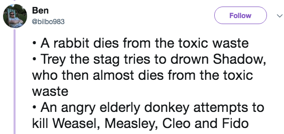 Text - Ben Follow @bilbo983 A rabbit dies from the toxic waste Trey the stag tries to drown Shadow, who then almost dies from the toxic waste An angry elderly donkey attempts to kill Weasel, Measley, Cleo and Fido