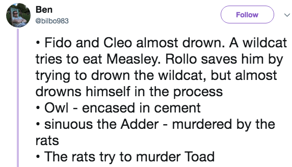 Text - Ben Follow @bilbo983 Fido and Cleo almost drown. A wildcat tries to eat Measley. Rollo saves him by trying to drown the wildcat, but almost drowns himself in the process Owl - encased in cement sinuous the Adder - murdered by the rats The rats try to murder Toad