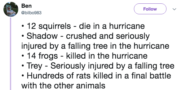 Text - Ben Follow @bilbo983 12 squirrels die in a hurricane Shadow - crushed and seriously injured by a falling tree in the hurricane 14 frogs killed in the hurricane Trey Seriously injured by a falling tree Hundreds of rats killed in a final battle with the other animals