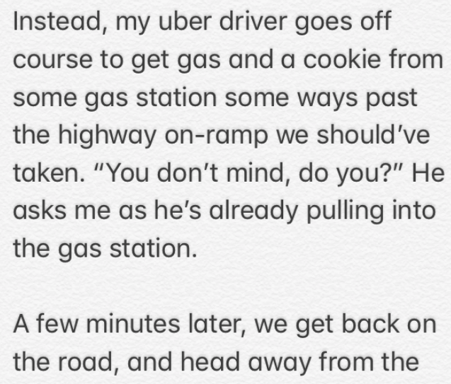 """Text - Instead, my uber driver goes off course to get gas and a cookie from some gas station some ways past the highway on-ramp we should've taken. """"You don't mind, do you?"""" He asks me as he's already pulling into the gas station. A few minutes later, we get back on the road, and head away from the"""