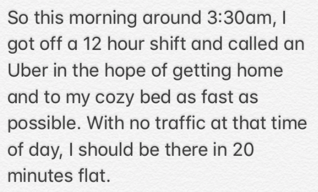 Text - So this morning around 3:30am, I got off a 12 hour shift and called an Uber in the hope of getting home and to my cozy bed as fast as possible. With no traffic at that time of day, I should be there in 20 minutes flat.