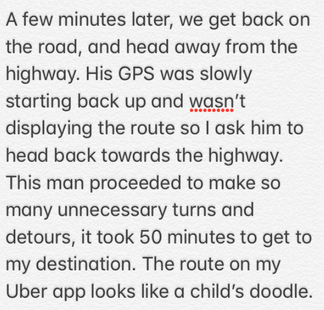 Text - A few minutes later, we get back on the road, and head away from the highway. His GPS was slowly starting back up and wasn't displaying the route so I ask him to head back towards the highway. This man proceeded to make so many unnecessary turns and detours, it took 50 minutes to get to my destination. The route on my Uber app looks like a child's doodle.