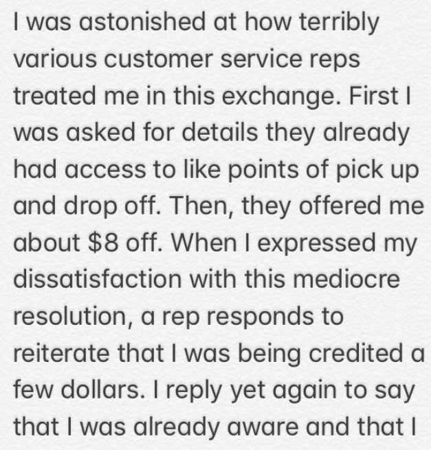 Text - I was astonished at how terribly various customer service reps treated me in this exchange. First I was asked for details they already had access to like points of pick up and drop off. Then, they offered me about $8 off. When I expressed my dissatisfaction with this mediocre resolution, a rep responds to reiterate that I was being credited a few dollars. I reply yet again to say that I was already aware and that I