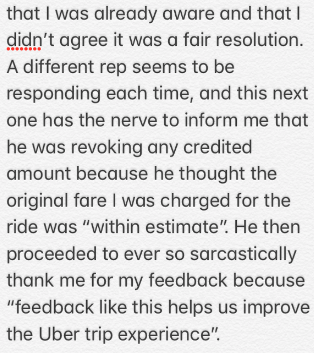 """Text - that I was already aware and that I didn't agree it was a fair resolution A different rep seems to be responding each time, and this next one has the nerve to inform me that he was revoking any credited amount because he thought the original fare I was charged for the ride was """"within estimate"""". He then proceeded to ever so sarcastically thank me for my feedback because """"feedback like this helps us improve the Uber trip experience"""""""